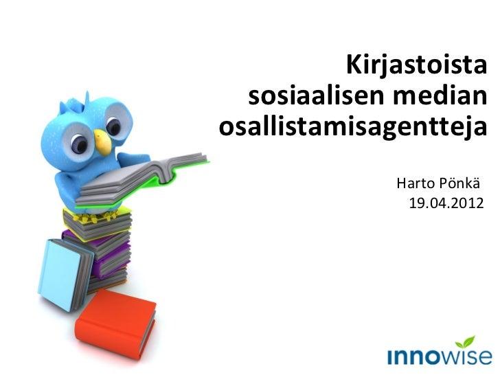Kirjastoista  sosiaalisen medianosallistamisagentteja              Harto Pönkä               19.04.2012