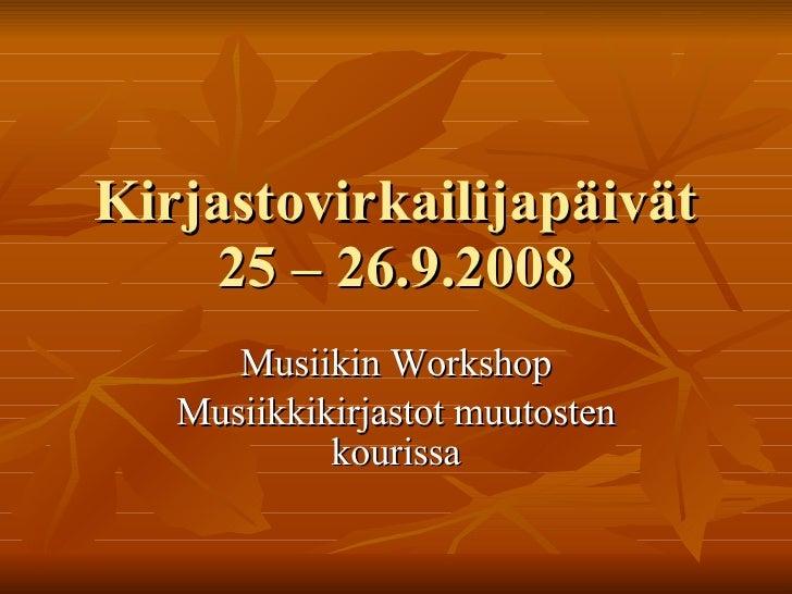 Kirjastovirkailijapäivät 25 – 26.9.2008 Musiikin Workshop Musiikkikirjastot muutosten kourissa