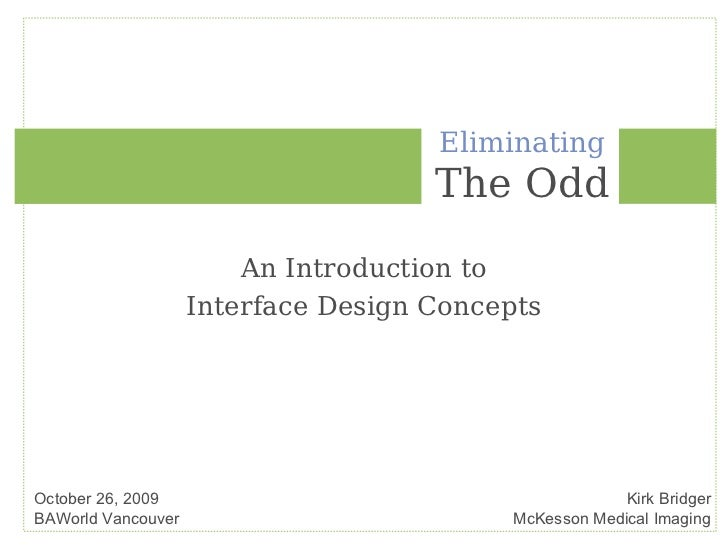 Eliminating The Odd An Introduction to Interface Design Concepts October 26, 2009 BAWorld Vancouver Kirk Bridger McKesson ...