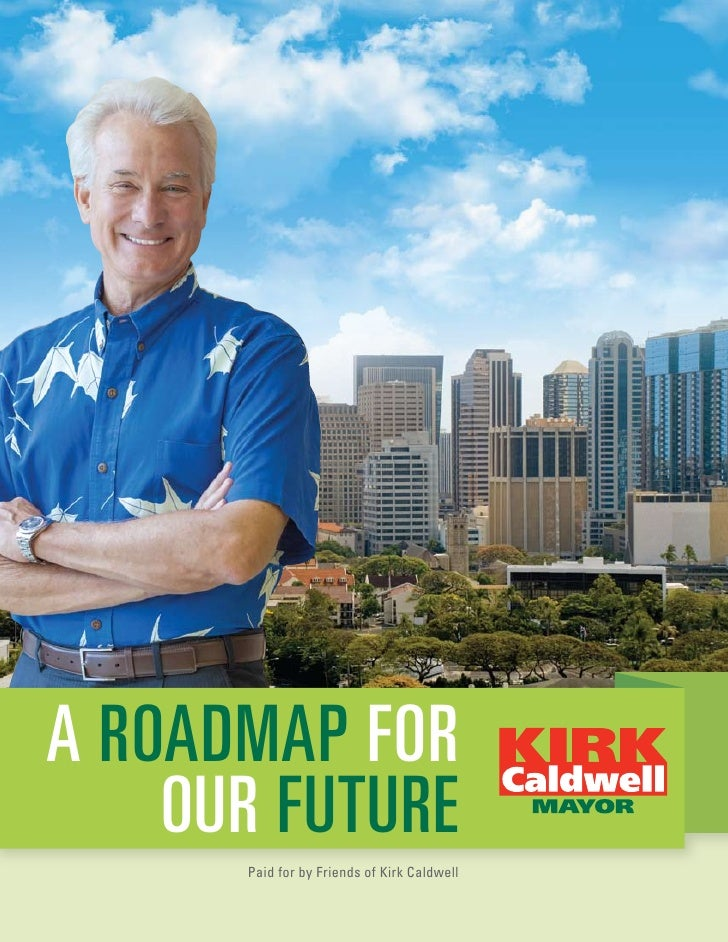 A ROADMAP FOR    OUR FUTURE      Paid for by Friends of Kirk Caldwell
