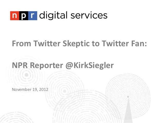 From Twitter Skeptic to Twitter Fan:NPR Reporter @KirkSieglerNovember 19, 2012