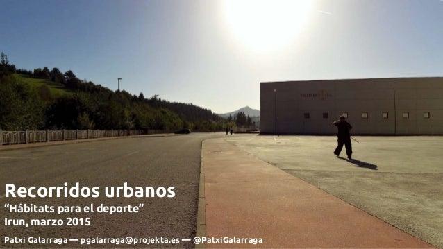 """Recorridos urbanos """"Hábitats para el deporte"""" Irun, marzo 2015 Patxi Galarraga ━ pgalarraga@projekta.es ━ @PatxiGalarraga"""