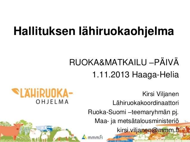 Hallituksen lähiruokaohjelma RUOKA&MATKAILU –PÄIVÄ 1.11.2013 Haaga-Helia Kirsi Viljanen Lähiruokakoordinaattori Ruoka-Suom...