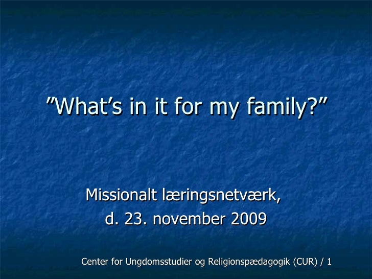 """ What's in it for my family?"" Missionalt læringsnetværk,  d. 23. november 2009 Center for Ungdomsstudier og Religionspæda..."