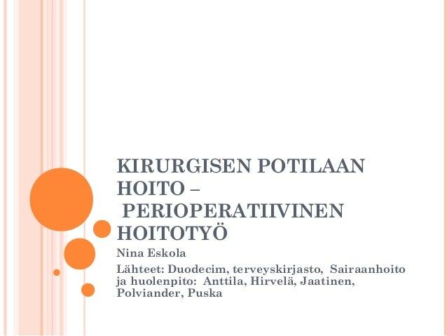 KIRURGISEN POTILAAN HOITO – PERIOPERATIIVINEN HOITOTYÖ Nina Eskola Lähteet: Duodecim, terveyskirjasto, Sairaanhoito ja huo...