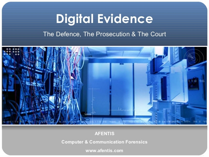 Digital Evidence AFENTIS Computer & Communication Forensics www.afentis.com The Defence, The Prosecution & The Court
