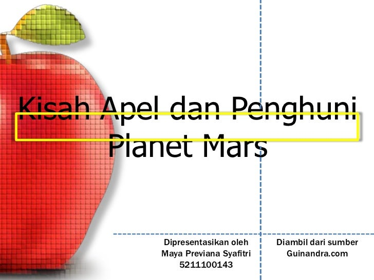 Kisah Apel dan Penghuni      Planet Mars         Dipresentasikan oleh     Diambil dari sumber         Maya Previana Syafit...