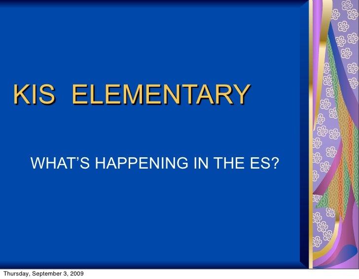 KIS ELEMENTARY           WHAT'S HAPPENING IN THE ES?     Thursday, September 3, 2009