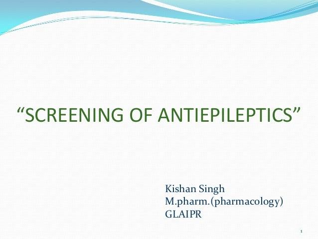 """SCREENING OF ANTIEPILEPTICS""               Kishan Singh               M.pharm.(pharmacology)               GLAIPR        ..."