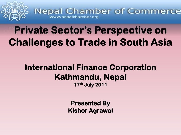 Private Sector's Perspective on Challenges to Trade in South AsiaInternational Finance CorporationKathmandu, Nepal17thJuly...