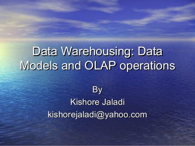 Data Warehousing: DataModels and OLAP operations                By          Kishore Jaladi    kishorejaladi@yahoo.com