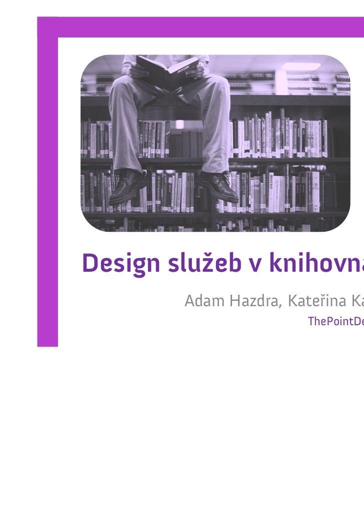 Design služeb v knihovnách        Adam Hazdra, Kateřina Kánská                       ThePointDesign.cz