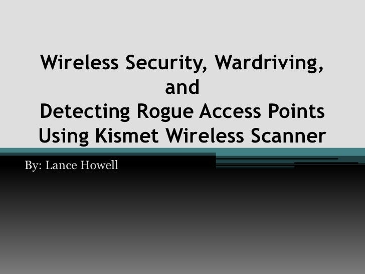 Wireless Security, Wardriving, and Detecting Rogue Access Points Using Kismet Wireless Scanner<br />By: Lance Howell<br />