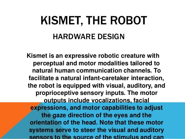 KISMET, THE ROBOT HARDWARE DESIGN Kismet is an expressive robotic creature with perceptual and motor modalities tailored t...