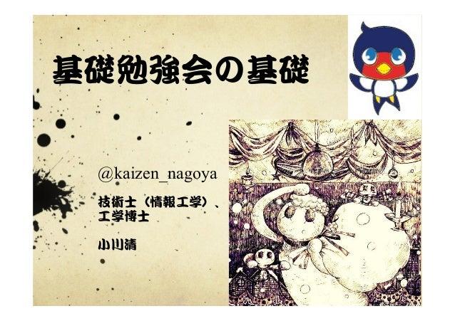 基礎勉強会の基礎   @kaizen_nagoya 技術士(情報工学)、 工学博士   小川清