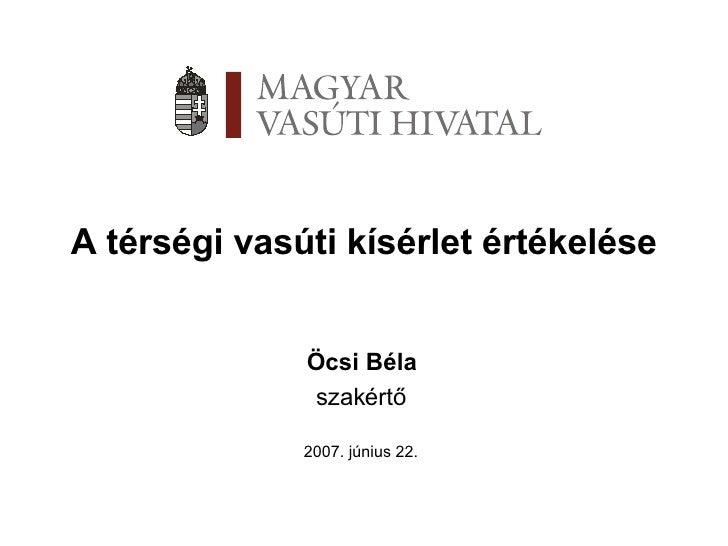 A térségi vasúti kísérlet értékelése Öcsi Béla szakértő 2007. június 22.
