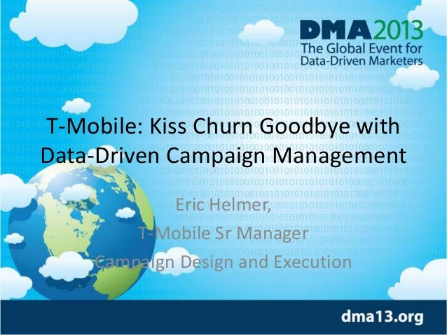 T-Mobile: Kiss Churn Goodbye with Data-Driven Campaign Management Eric Helmer, T-Mobile Sr Manager Campaign Design and Exe...