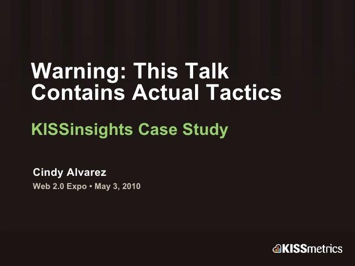 Warning: This Talk  Contains Actual Tactics KISSinsights Case Study Cindy Alvarez Web 2.0 Expo • May 3, 2010