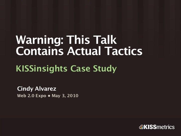 Warning: This TalkContains Actual TacticsKISSinsights Case StudyCindy AlvarezWeb 2.0 Expo • May 3, 2010