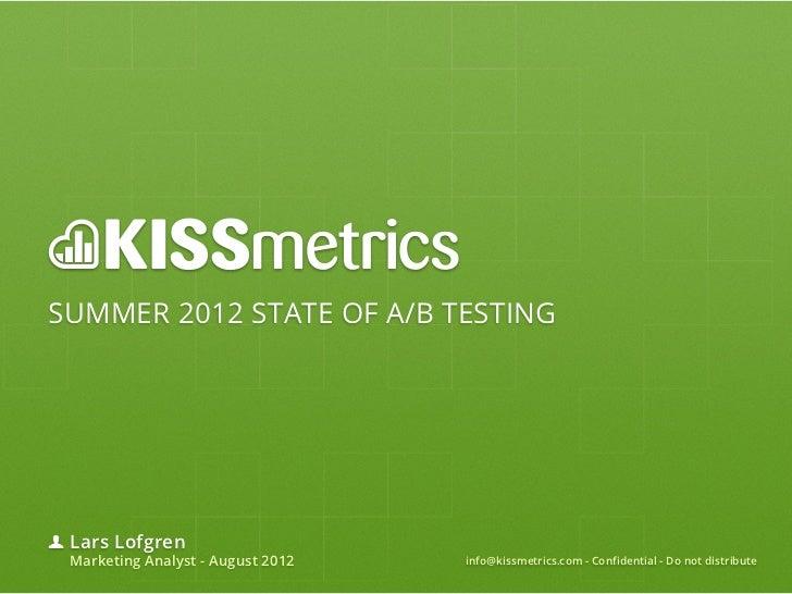 SUMMER 2012 STATE OF A/B TESTING Lars Lofgren Marketing Analyst - August 2012   info@kissmetrics.com - Confidential - Do n...