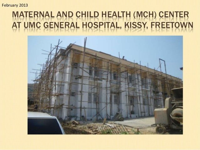 February 2013    MATERNAL AND CHILD HEALTH (MCH) CENTER    AT UMC GENERAL HOSPITAL, KISSY, FREETOWN