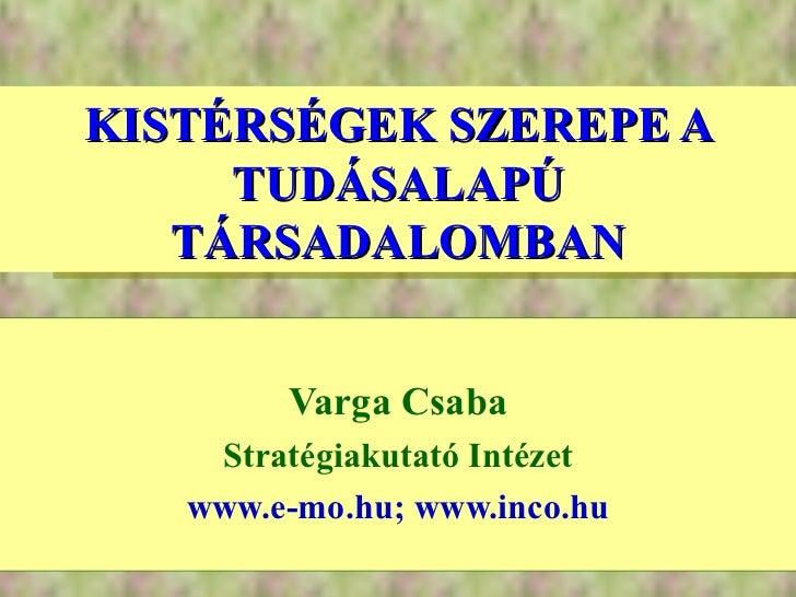KISTÉRSÉGEK SZEREPE A TUDÁSALAPÚ TÁRSADALOMBAN Varga Csaba Stratégiakutató Intézet www.e-mo.hu; www.inco.hu