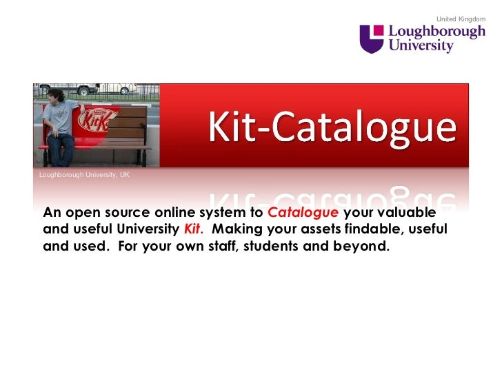 United Kingdom Loughborough University, UK An open source online system to  Catalogue  your valuable and useful University...