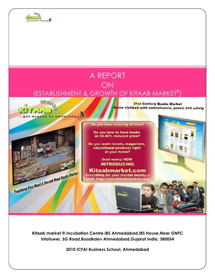 A REPORT                            ON(ESTABLISHMENT & GROWTH OF KITAAB MARKET®)Kitaab market ® Incubation Centre,IBS Ahme...