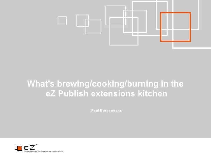 What's brewing/cooking/burning in the    eZ Publish extensions kitchen                Paul Borgermans