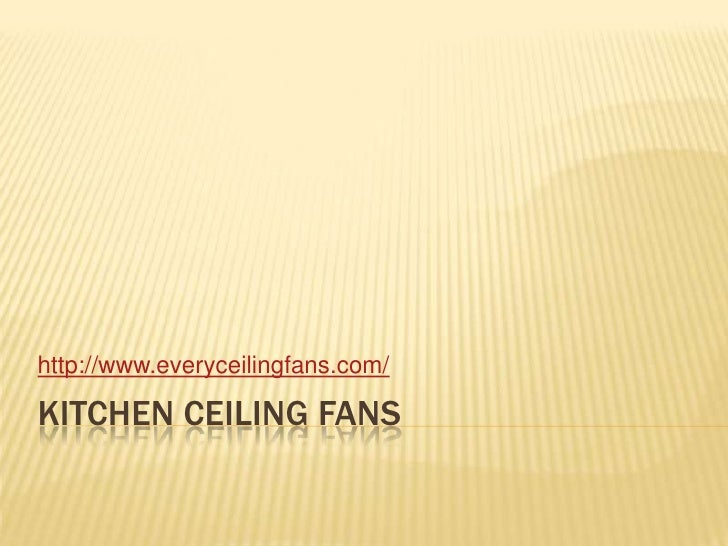 Kitchen ceiling fans<br />http://www.everyceilingfans.com/<br />