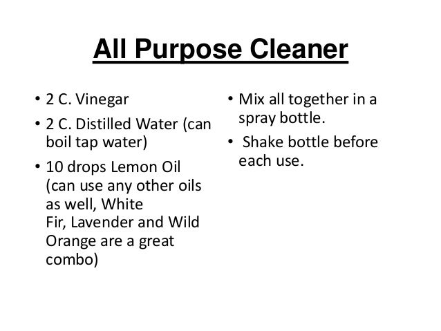 All Purpose Cleaner • 2 C. Vinegar • Mix all together in a spray bottle. • 2 C. Distilled Water (can boil tap water) • Sha...