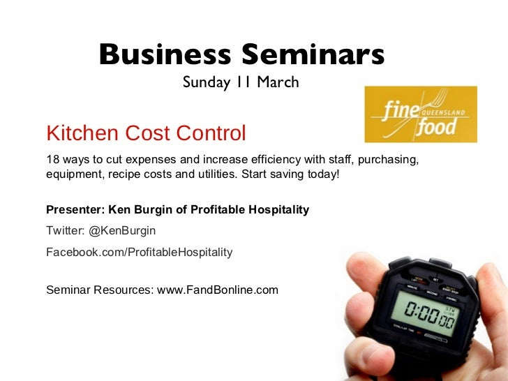 Business Seminars                          Sunday 11 MarchKitchen Cost Control18 ways to cut expenses and increase efficie...