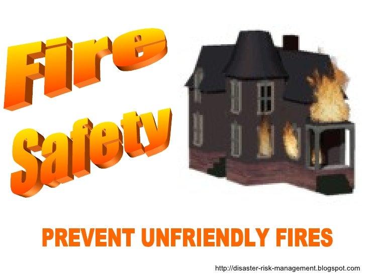 PREVENT UNFRIENDLY FIRES http://disaster-risk-management.blogspot.com  Fire Safety