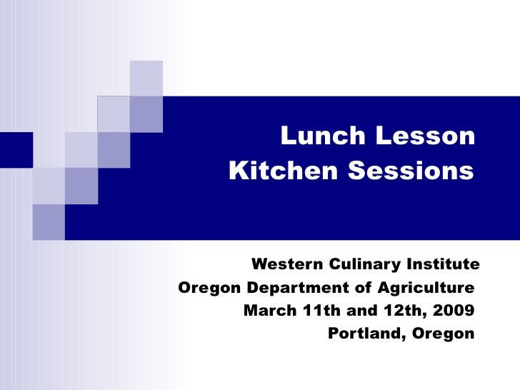 Lunch Lesson  Kitchen Sessions   Western Culinary Institute Oregon Department of Agriculture  March 11th and 12th, 2009  P...