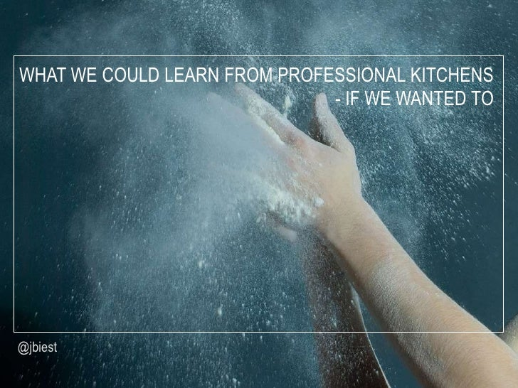 WHAT WE COULD LEARN FROM PROFESSIONAL KITCHENS                              - IF WE WANTED TO@jbiest