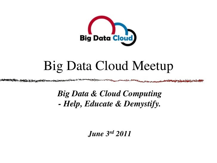 Big Data Cloud Meetup<br />Big Data & Cloud Computing - Help, Educate & Demystify.<br />June 3rd 2011<br />