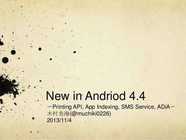 New in Andriod 4.4 〜Printing API, App Indexing, SMS Service, ADiA〜 木村尭海(@muchiki0226) 2013/11/4