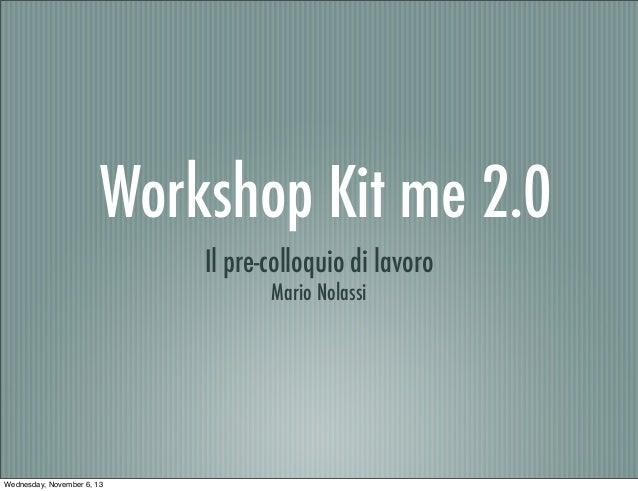 Workshop Kit me 2.0 Il pre-colloquio di lavoro Mario Nolassi  Wednesday, November 6, 13