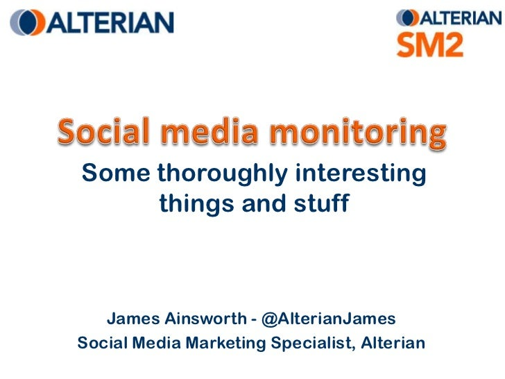 Social media monitoring<br />Some thoroughly interesting things and stuff<br />James Ainsworth - @AlterianJames<br />Socia...