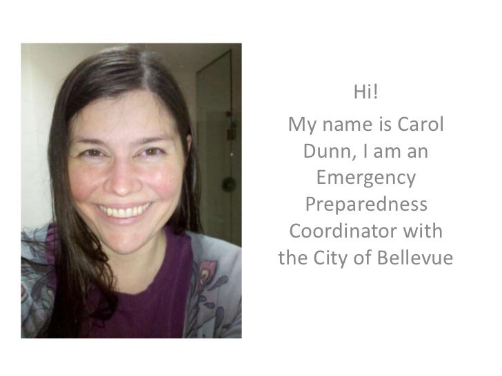 Hi!<br />My name is Carol Dunn, I am an Emergency Preparedness Coordinator with the City of Bellevue<br />