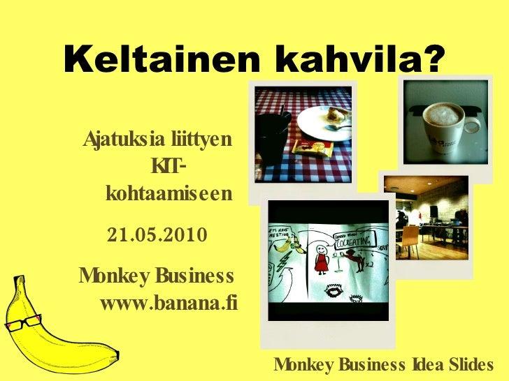 Keltainen kahvila? <ul><li>Ajatuksia liittyen KIT-kohtaamiseen </li></ul><ul><li>21.05.2010 </li></ul><ul><li>Monkey Busin...