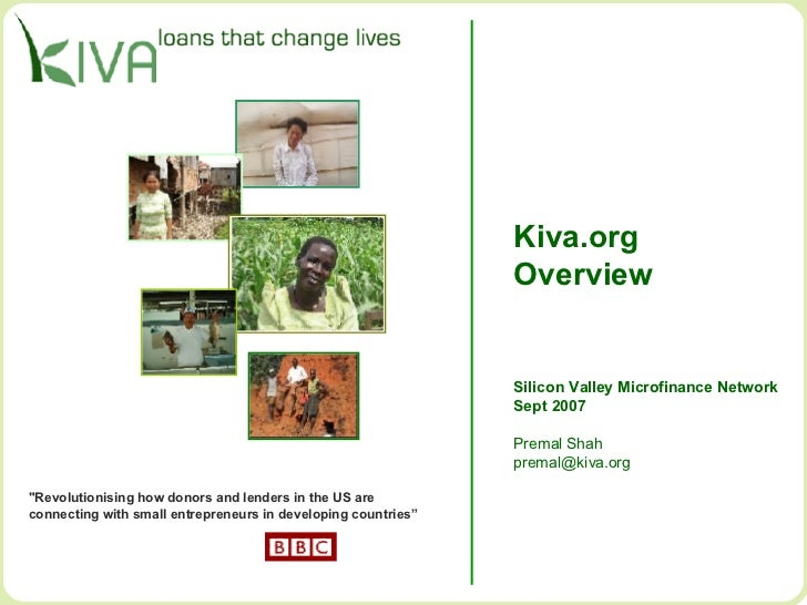 "Kiva.org Overview Silicon Valley Microfinance Network Sept 2007 Premal Shah [email_address] ""Revolutionising how dono..."