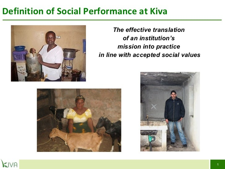Definition of Social Performance at Kiva SOCIAL PERFORMANCE TASK FORCE The effective translation  of an institution's  mis...