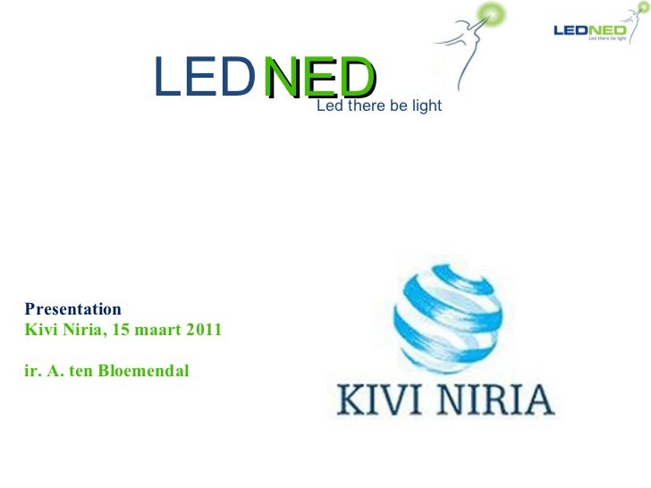 NED Presentation Kivi Niria, 15 maart 2011 ir. A. ten Bloemendal LED Led there be light