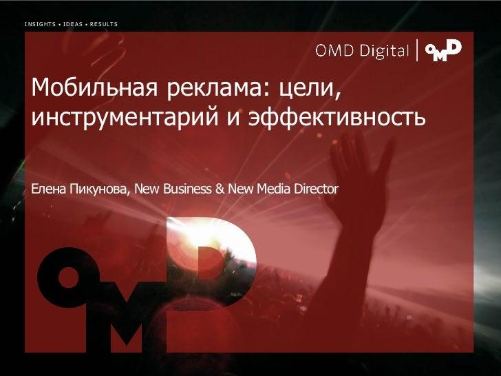 INSIGHTS • IDEAS • RESULTS Мобильная реклама: цели, инструментарий и эффективность Елена Пикунова, New Business & New Medi...