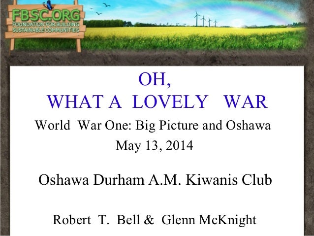 OH, WHAT A LOVELY WAR World War One: Big Picture and Oshawa May 13, 2014 Oshawa Durham A.M. Kiwanis Club Robert T. Bell & ...