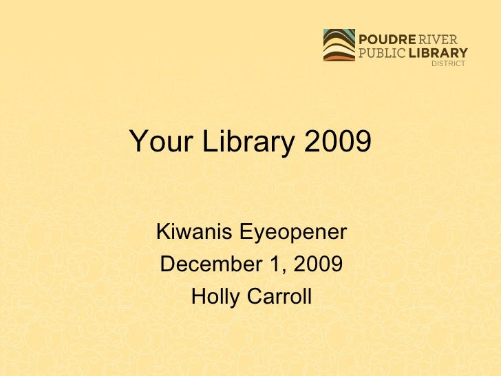 Your Library 2009 Kiwanis Eyeopener December 1, 2009 Holly Carroll