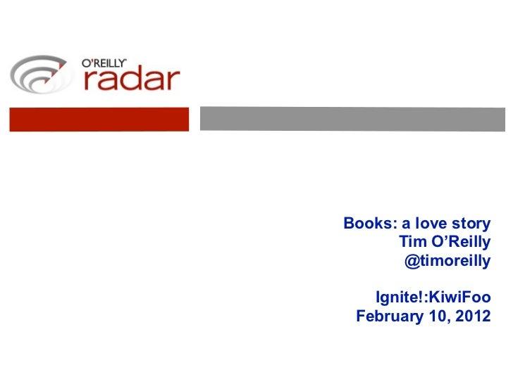 Books: a love story      Tim O'Reilly       @timoreilly   Ignite!:KiwiFoo February 10, 2012