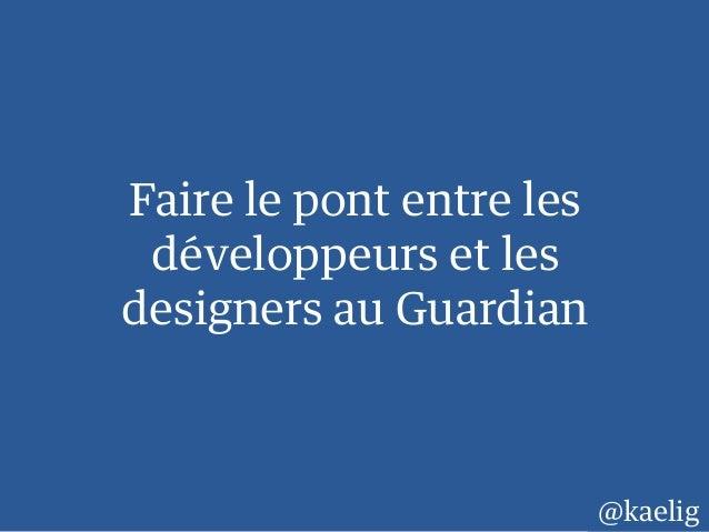 Faire le pont entre les développeurs et les designers au Guardian @kaelig