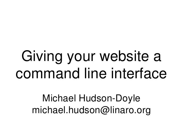 Giving your website a command line interface<br />Michael Hudson-Doyle<br />michael.hudson@linaro.org<br />